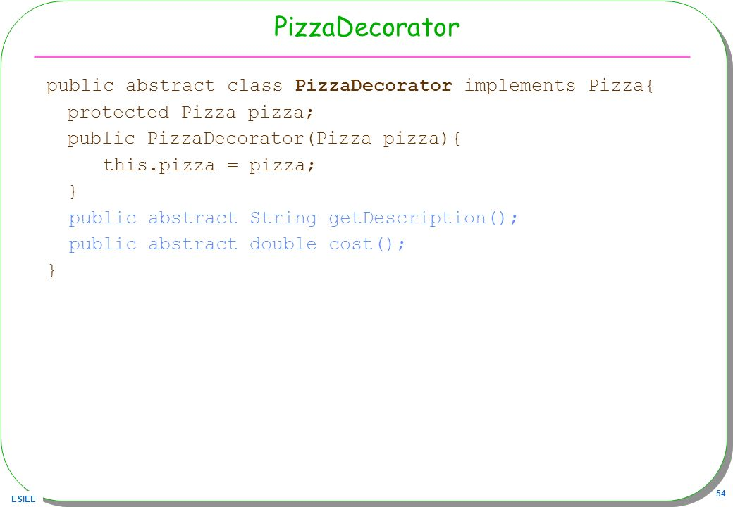 ESIEE 54 PizzaDecorator public abstract class PizzaDecorator implements Pizza{ protected Pizza pizza; public PizzaDecorator(Pizza pizza){ this.pizza =