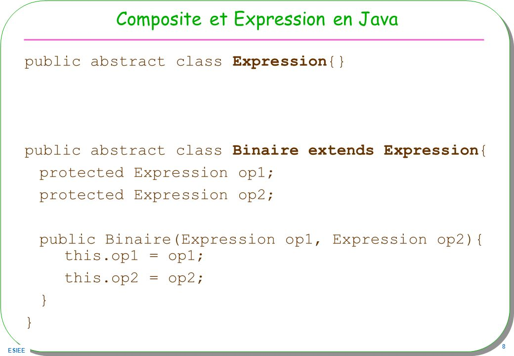ESIEE 8 Composite et Expression en Java public abstract class Expression{} public abstract class Binaire extends Expression{ protected Expression op1;