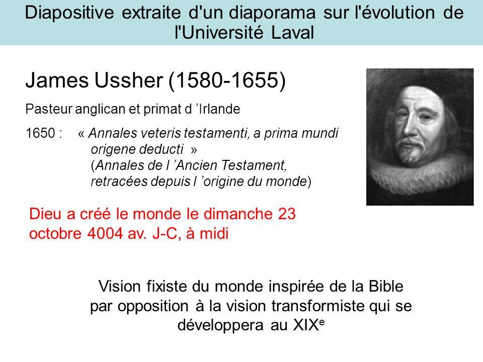 James Ussher (1580-1655) Pasteur anglican et primat d Irlande 1650 : « Annales veteris testamenti, a prima mundi origene deducti » (Annales de l Ancien Testament, retracées depuis l origine du monde) Dieu a créé le monde le dimanche 23 octobre 4004 av.
