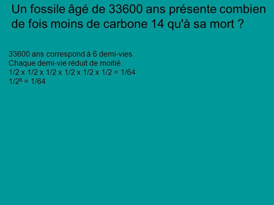 Un fossile âgé de 33600 ans présente combien de fois moins de carbone 14 qu à sa mort .
