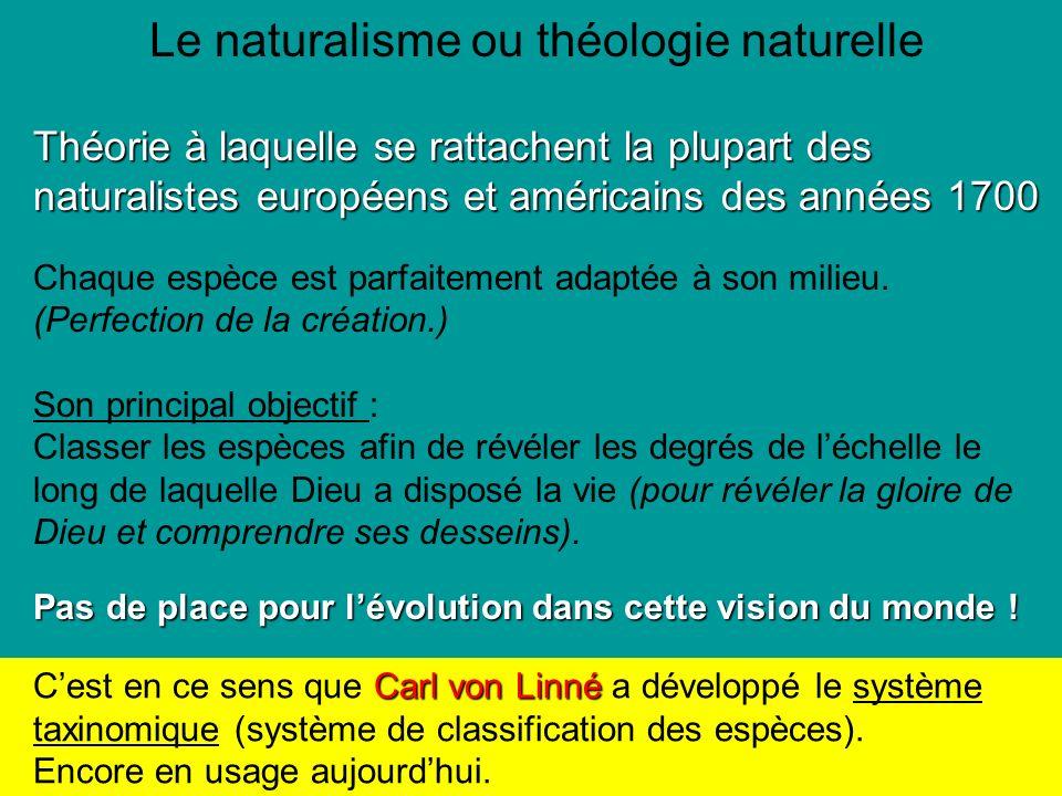 Le naturalisme ou théologie naturelle Théorie à laquelle se rattachent la plupart des naturalistes européens et américains des années 1700 Chaque espèce est parfaitement adaptée à son milieu.