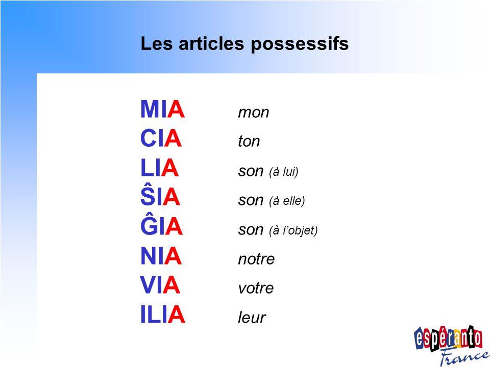 Les articles défini et indéfini MIA mon CIA ton LIA son (à lui) ŜIA son (à elle) ĜIA son (à lobjet) NIA notre VIA votre ILIA leur Un seul article défini, invariable : LA Pas darticle indéfini !