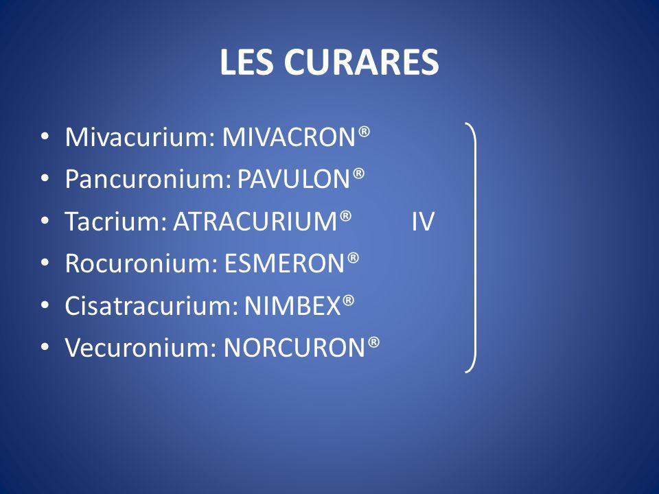 LES CURARES Mivacurium: MIVACRON® Pancuronium: PAVULON® Tacrium: ATRACURIUM® IV Rocuronium: ESMERON® Cisatracurium: NIMBEX® Vecuronium: NORCURON®