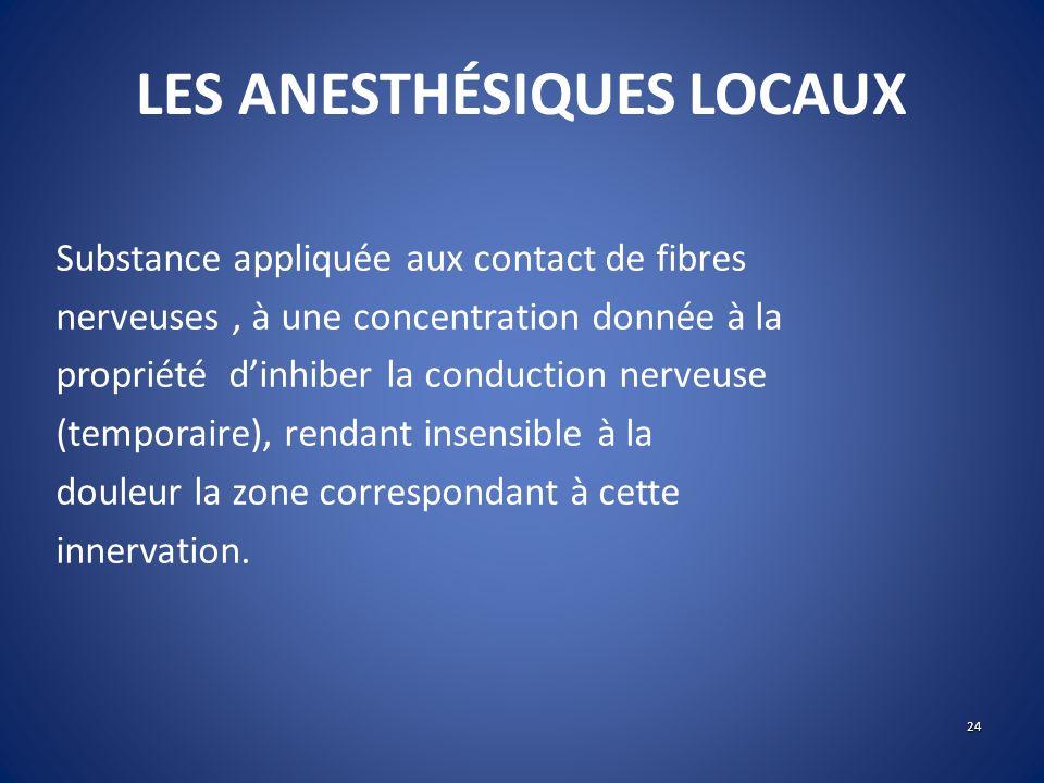 LES ANESTHÉSIQUES LOCAUX Substance appliquée aux contact de fibres nerveuses, à une concentration donnée à la propriété dinhiber la conduction nerveus