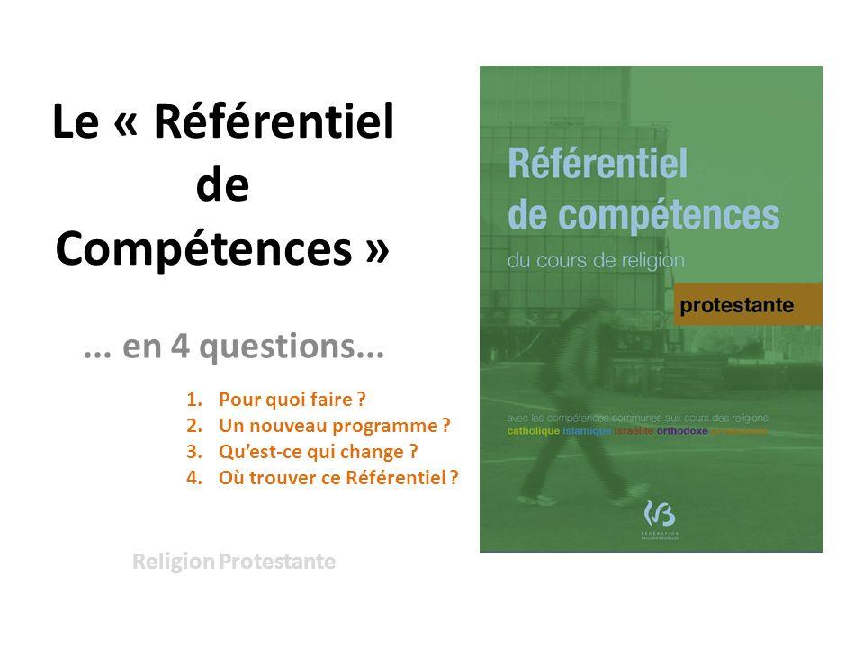Le « Référentiel de Compétences » Religion Protestante... en 4 questions... 1.Pour quoi faire ? 2.Un nouveau programme ? 3.Quest-ce qui change ? 4.Où