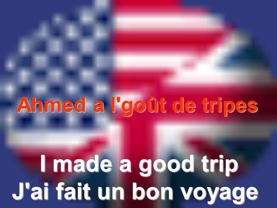 Ahmed a l'goût de tripes I made a good trip J'ai fait un bon voyage
