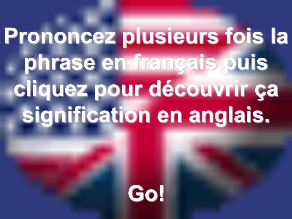 Prononcez plusieurs fois la phrase en français puis cliquez pour découvrir ça signification en anglais. Go!