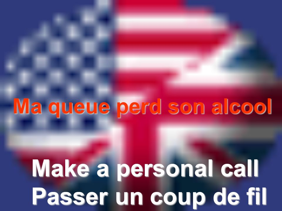 Ma queue perd son alcool Make a personal call Passer un coup de fil