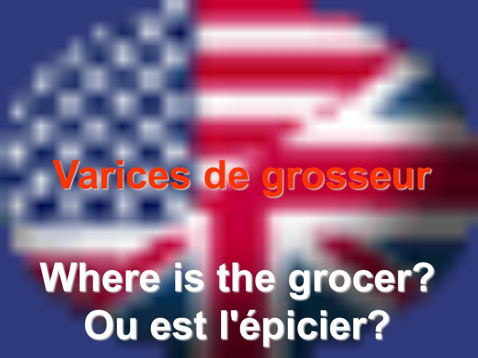 Varices de grosseur Where is the grocer? Ou est l épicier?