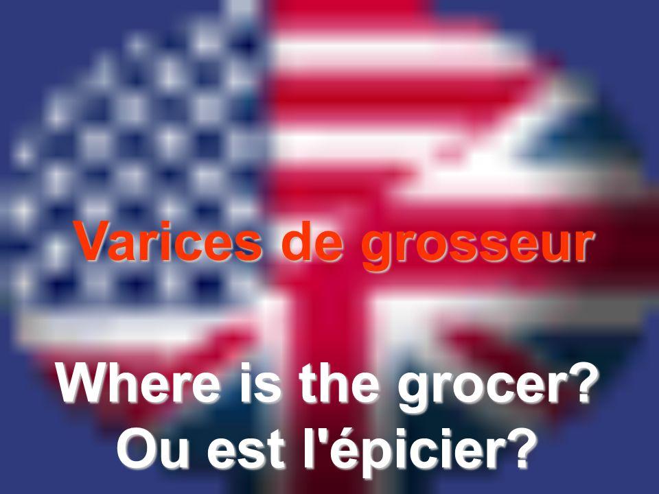 Varices de grosseur Where is the grocer? Ou est l'épicier?