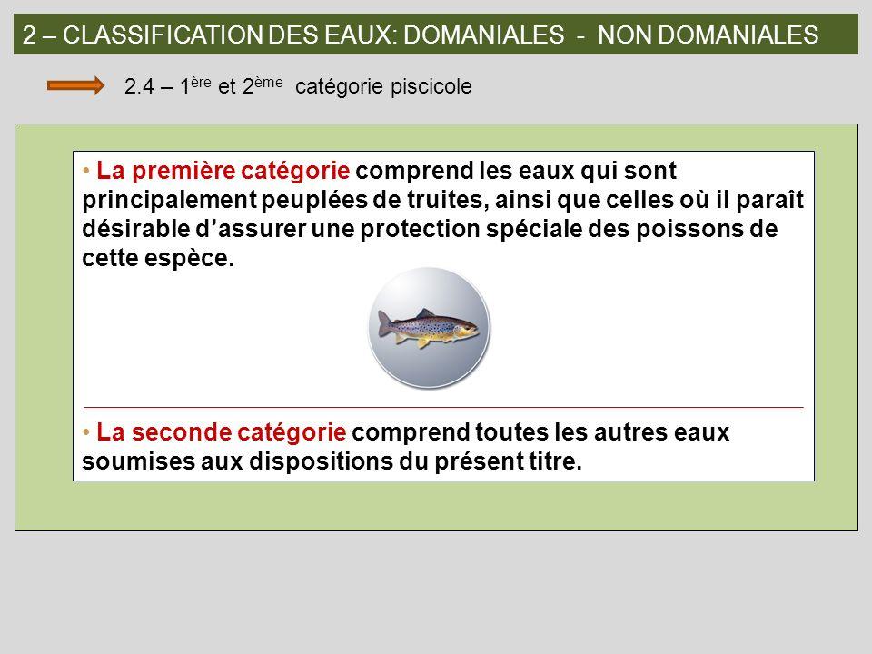 2 – CLASSIFICATION DES EAUX: DOMANIALES - NON DOMANIALES 2.4 – 1 ère et 2 ème catégorie piscicole La première catégorie comprend les eaux qui sont pri