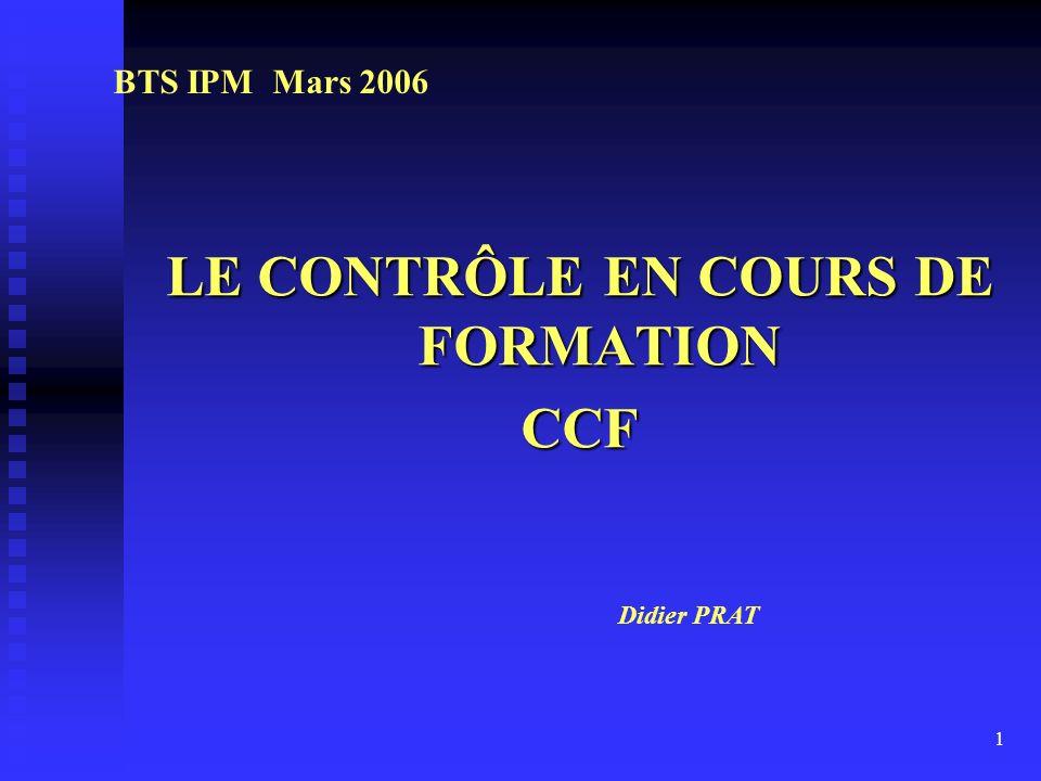 1 LE CONTRÔLE EN COURS DE FORMATION CCF BTS IPM Mars 2006 Didier PRAT