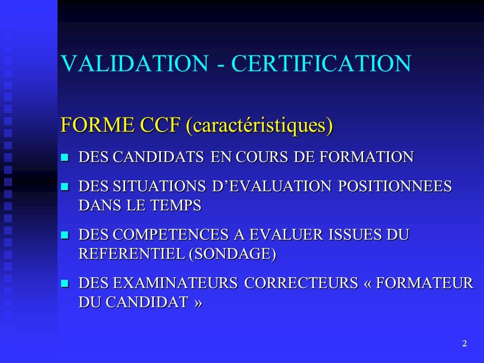 2 FORME CCF (caractéristiques) n DES CANDIDATS EN COURS DE FORMATION n DES SITUATIONS DEVALUATION POSITIONNEES DANS LE TEMPS n DES COMPETENCES A EVALUER ISSUES DU REFERENTIEL (SONDAGE) n DES EXAMINATEURS CORRECTEURS « FORMATEUR DU CANDIDAT » VALIDATION - CERTIFICATION