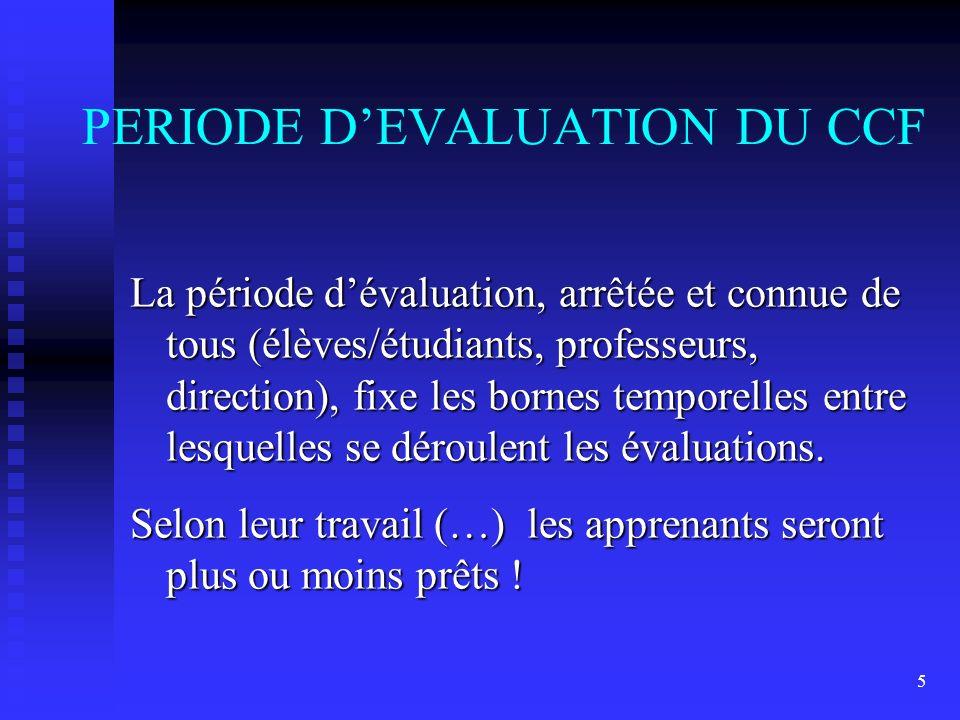 5 PERIODE DEVALUATION DU CCF La période dévaluation, arrêtée et connue de tous (élèves/étudiants, professeurs, direction), fixe les bornes temporelles entre lesquelles se déroulent les évaluations.