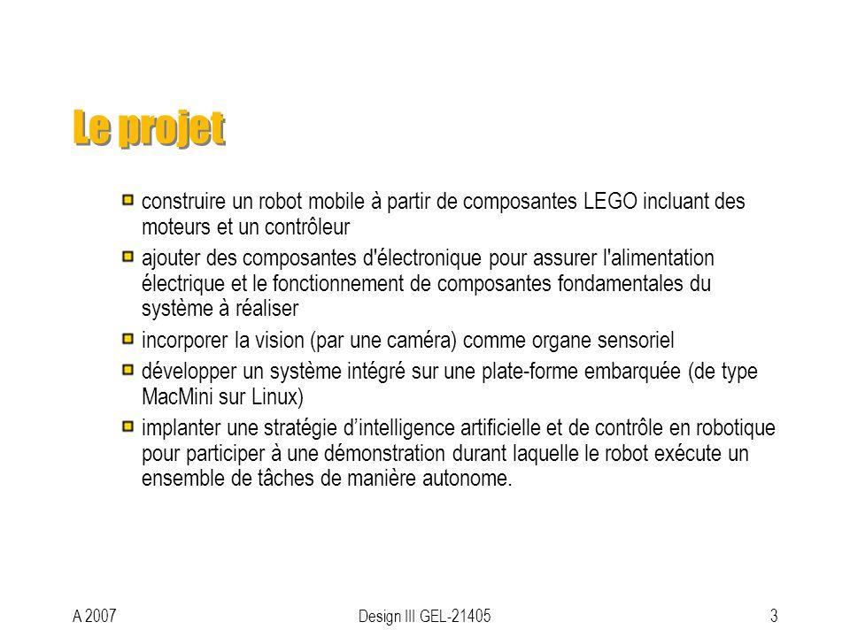 A 2007Design III GEL-214053 Le projet construire un robot mobile à partir de composantes LEGO incluant des moteurs et un contrôleur ajouter des composantes d électronique pour assurer l alimentation électrique et le fonctionnement de composantes fondamentales du système à réaliser incorporer la vision (par une caméra) comme organe sensoriel développer un système intégré sur une plate-forme embarquée (de type MacMini sur Linux) implanter une stratégie dintelligence artificielle et de contrôle en robotique pour participer à une démonstration durant laquelle le robot exécute un ensemble de tâches de manière autonome.