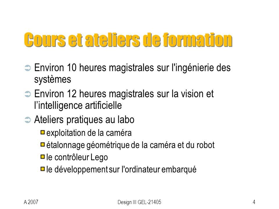 A 2007Design III GEL-214054 Cours et ateliers de formation Environ 10 heures magistrales sur l ingénierie des systèmes Environ 12 heures magistrales sur la vision et lintelligence artificielle Ateliers pratiques au labo exploitation de la caméra étalonnage géométrique de la caméra et du robot le contrôleur Lego le développement sur l ordinateur embarqué