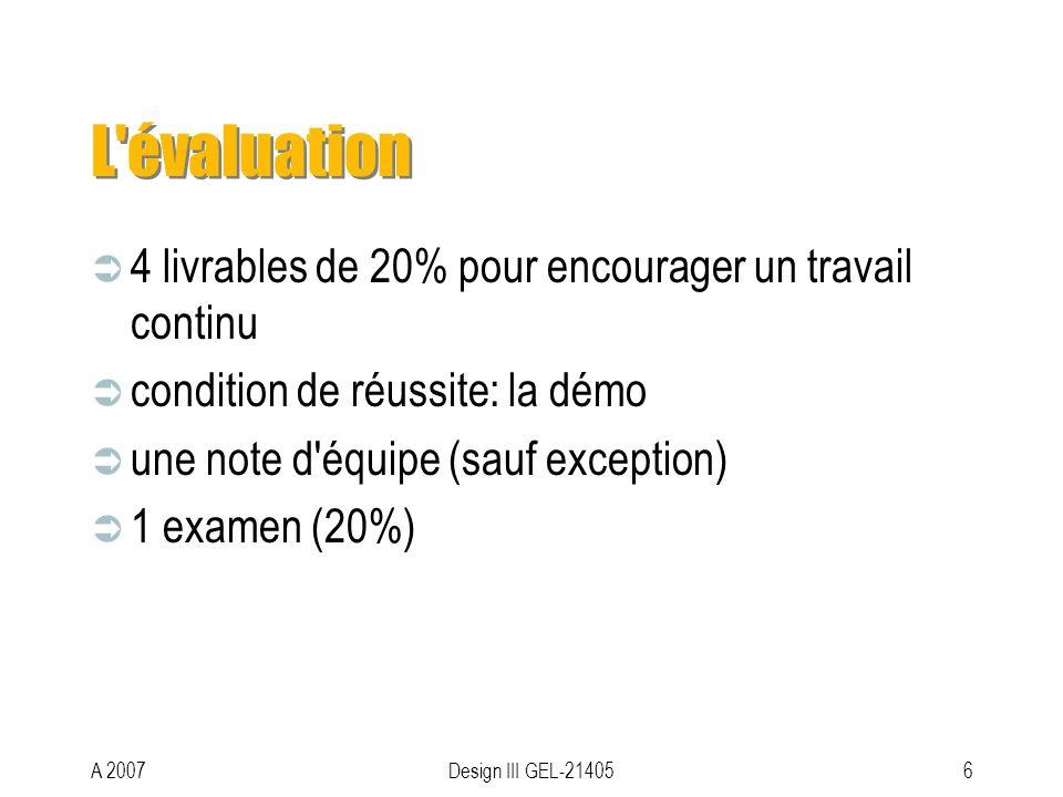 A 2007Design III GEL-214056 L évaluation 4 livrables de 20% pour encourager un travail continu condition de réussite: la démo une note d équipe (sauf exception) 1 examen (20%)