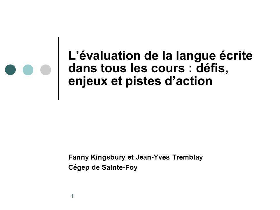 1 Lévaluation de la langue écrite dans tous les cours : défis, enjeux et pistes daction Fanny Kingsbury et Jean-Yves Tremblay Cégep de Sainte-Foy