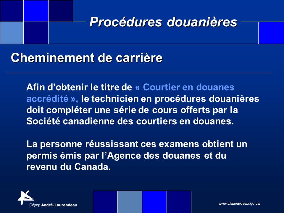 www.claurendeau.qc.ca Procédures douanières Cheminement de carrière Afin dobtenir le titre de « Courtier en douanes accrédité », le technicien en proc