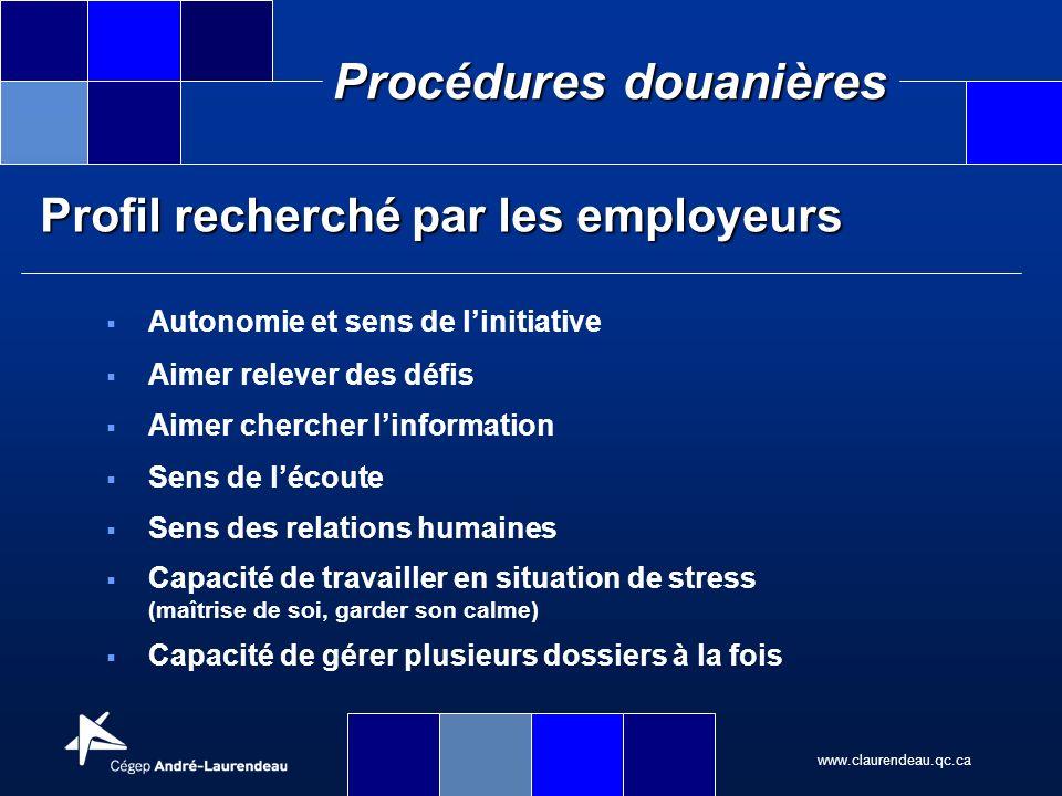 www.claurendeau.qc.ca Procédures douanières Profil recherché par les employeurs Autonomie et sens de linitiative Aimer relever des défis Aimer cherche