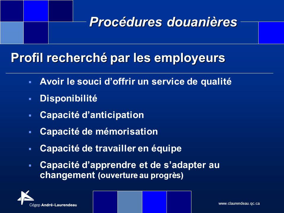 www.claurendeau.qc.ca Procédures douanières Profil recherché par les employeurs Avoir le souci doffrir un service de qualité Disponibilité Capacité da