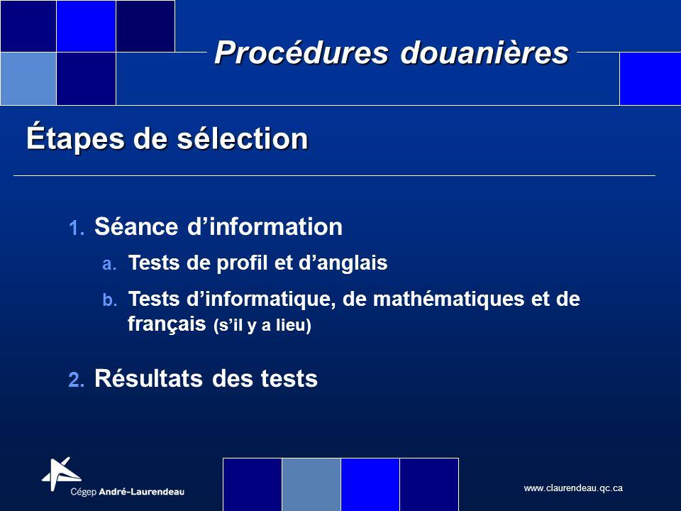 www.claurendeau.qc.ca Procédures douanières Étapes de sélection 1. Séance dinformation a. Tests de profil et danglais b. Tests dinformatique, de mathé