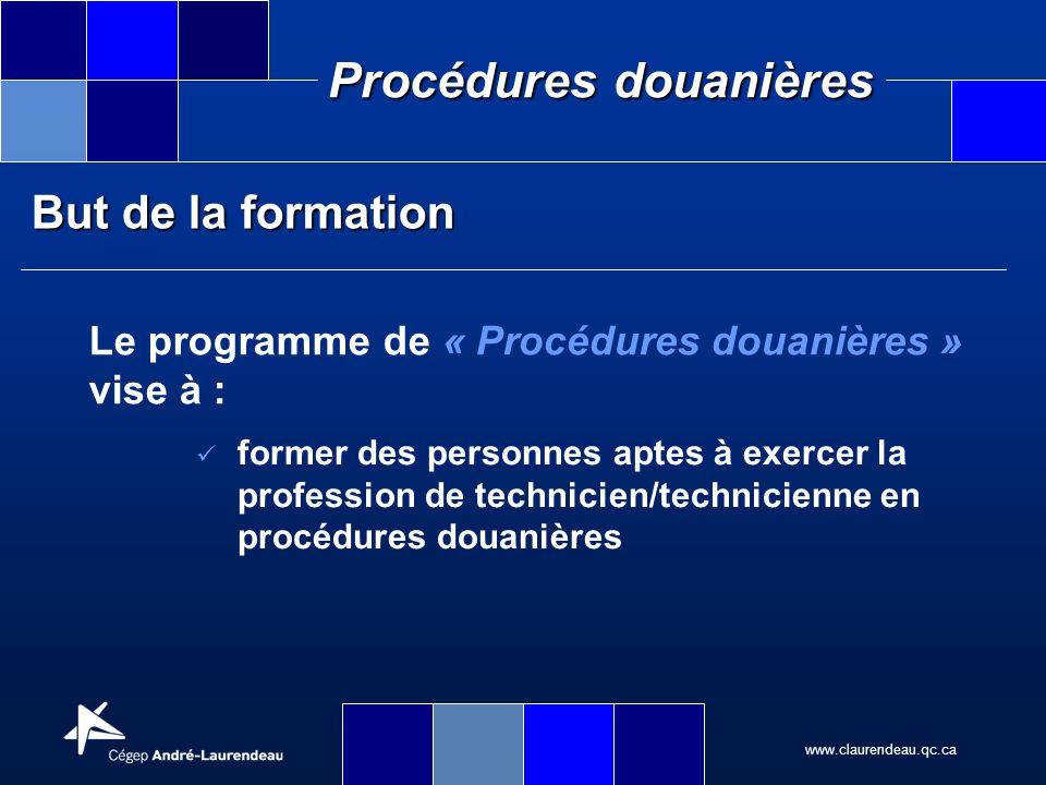 www.claurendeau.qc.ca Procédures douanières But de la formation Le programme de « Procédures douanières » vise à : former des personnes aptes à exerce
