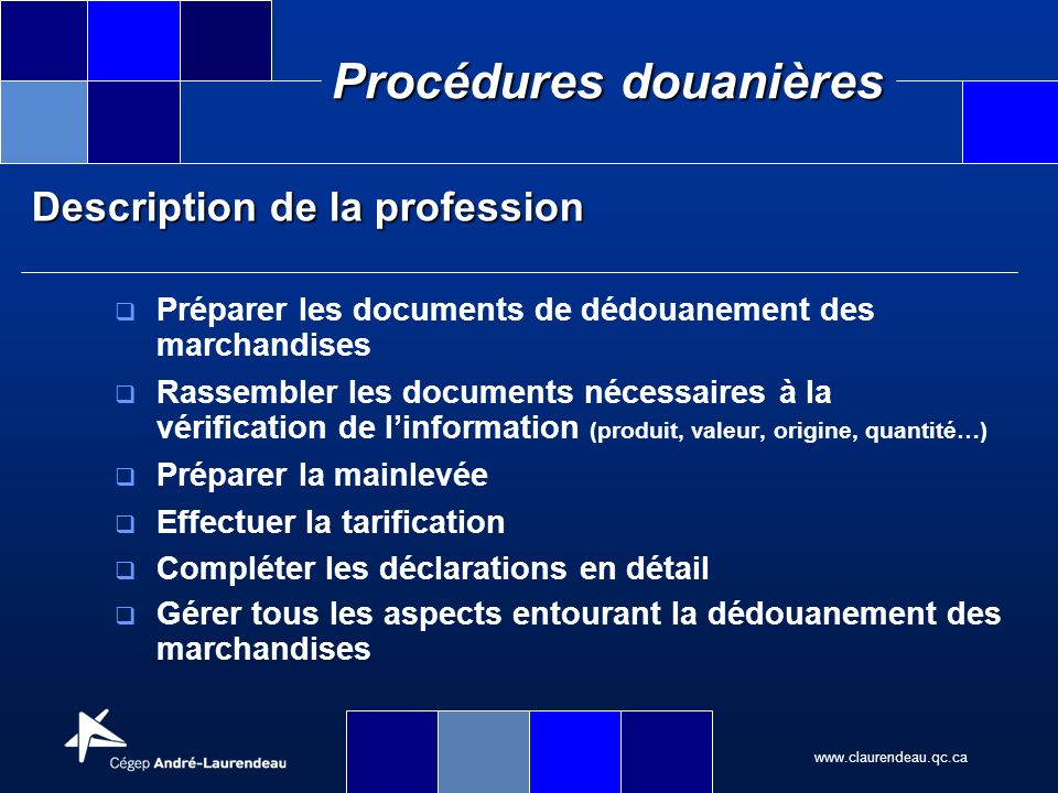 www.claurendeau.qc.ca Procédures douanières Description de la profession Le technicien en procédures douanières est autonome dans lorganisation du travail ainsi que dans la prise de décision concernant les activités associées au dédouanement de la marchandise.
