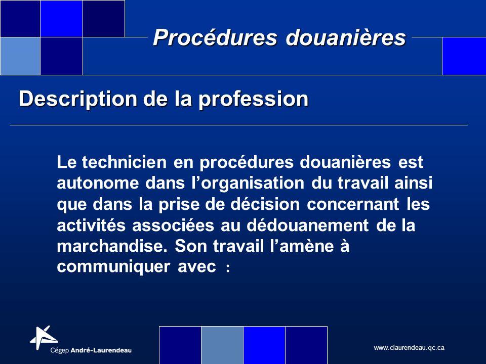 www.claurendeau.qc.ca Procédures douanières Description de la profession les collègues les clients les transporteurs les représentants de courtiers les entreposeurs les fournisseurs le personnel des douanes le personnel des ministères