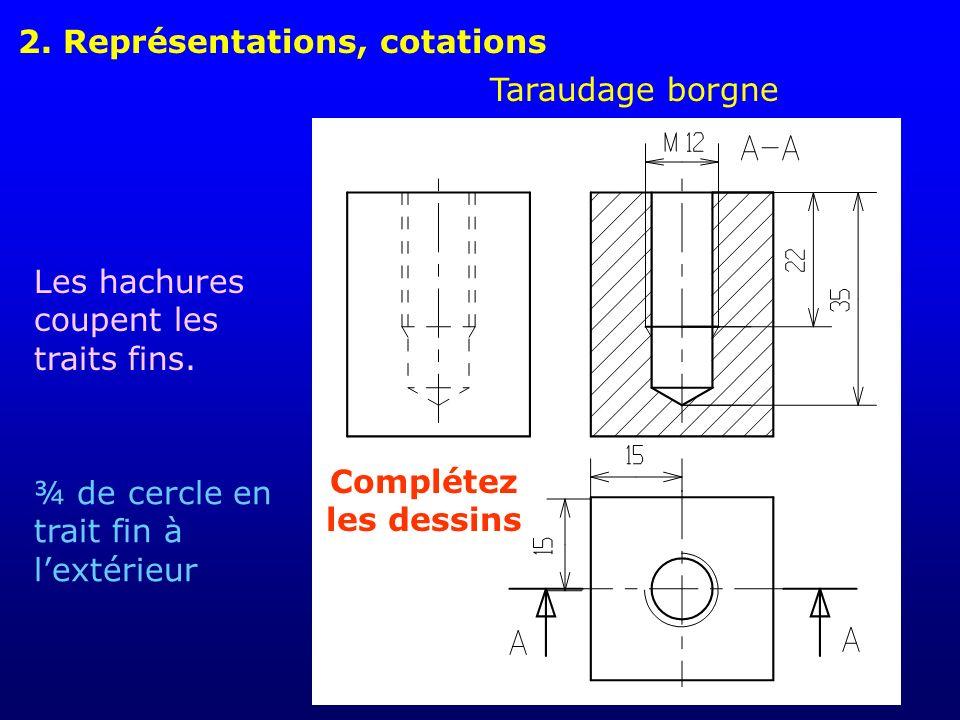 2. Représentations, cotations Taraudage borgne Les hachures coupent les traits fins. ¾ de cercle en trait fin à lextérieur Complétez les dessins