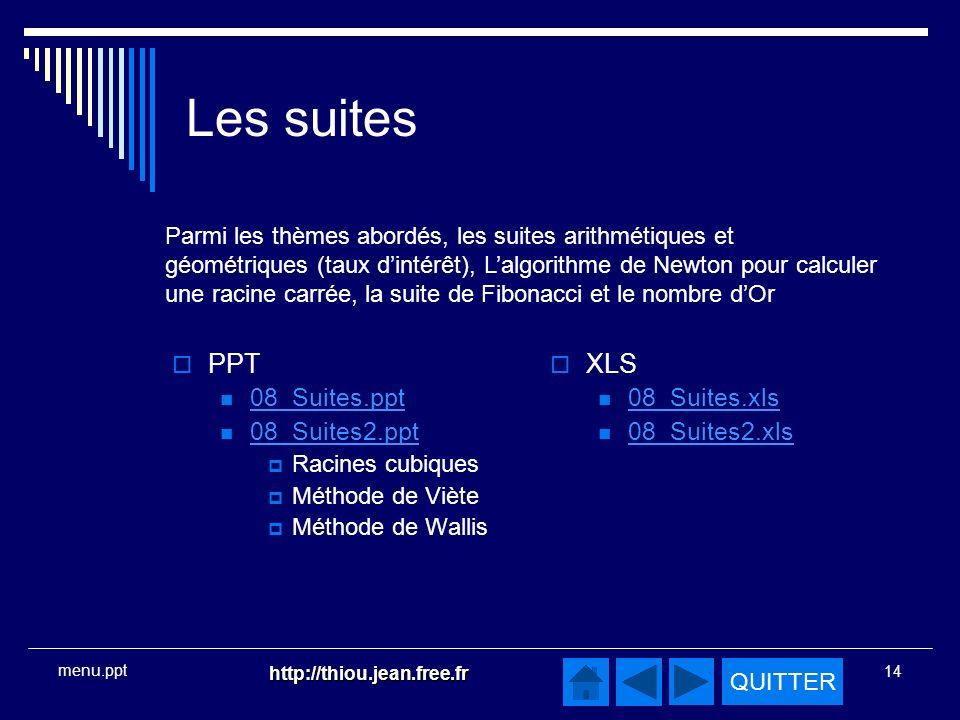QUITTER http://thiou.jean.free.fr 14 menu.ppt Les suites PPT 08_Suites.ppt 08_Suites2.ppt Racines cubiques Méthode de Viète Méthode de Wallis XLS 08_Suites.xls 08_Suites2.xls Parmi les thèmes abordés, les suites arithmétiques et géométriques (taux dintérêt), Lalgorithme de Newton pour calculer une racine carrée, la suite de Fibonacci et le nombre dOr