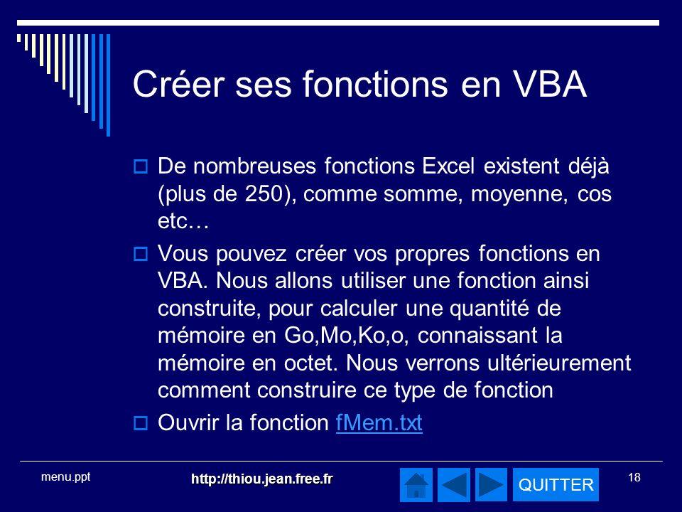 QUITTER http://thiou.jean.free.fr 18 menu.ppt Créer ses fonctions en VBA De nombreuses fonctions Excel existent déjà (plus de 250), comme somme, moyenne, cos etc… Vous pouvez créer vos propres fonctions en VBA.