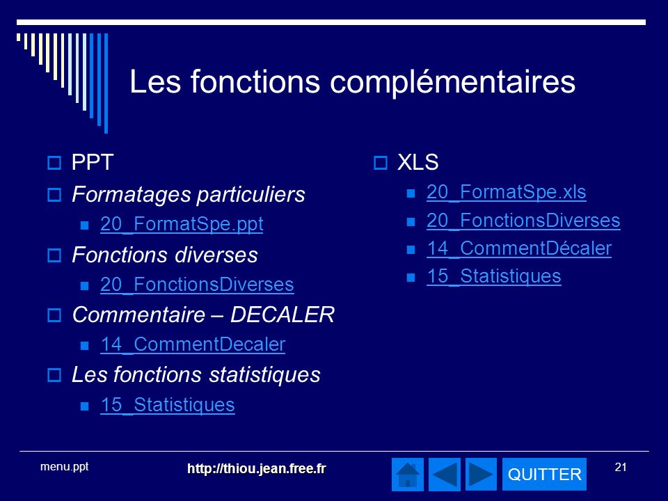 QUITTER http://thiou.jean.free.fr 21 menu.ppt Les fonctions complémentaires PPT Formatages particuliers 20_FormatSpe.ppt Fonctions diverses 20_FonctionsDiverses Commentaire – DECALER 14_CommentDecaler Les fonctions statistiques 15_Statistiques XLS 20_FormatSpe.xls 20_FonctionsDiverses 14_CommentDécaler 15_Statistiques