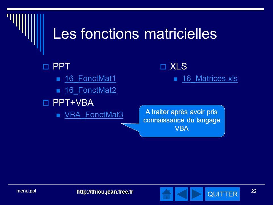 QUITTER http://thiou.jean.free.fr 22 menu.ppt Les fonctions matricielles PPT 16_FonctMat1 16_FonctMat2 PPT+VBA VBA_FonctMat3 XLS 16_Matrices.xls A traiter après avoir pris connaissance du langage VBA