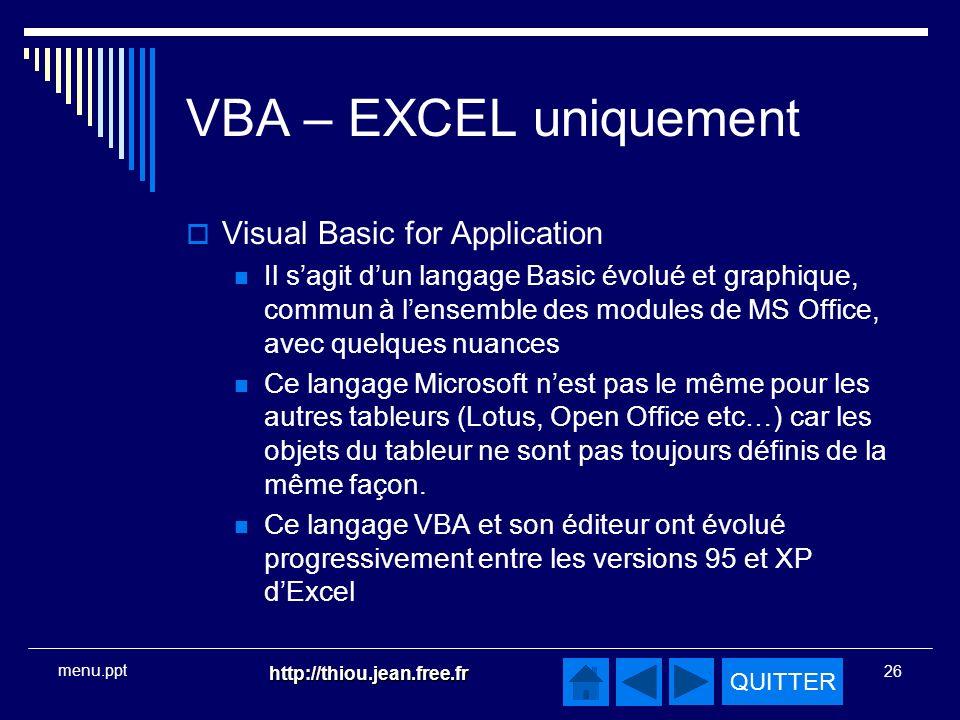 QUITTER http://thiou.jean.free.fr 26 menu.ppt VBA – EXCEL uniquement Visual Basic for Application Il sagit dun langage Basic évolué et graphique, commun à lensemble des modules de MS Office, avec quelques nuances Ce langage Microsoft nest pas le même pour les autres tableurs (Lotus, Open Office etc…) car les objets du tableur ne sont pas toujours définis de la même façon.