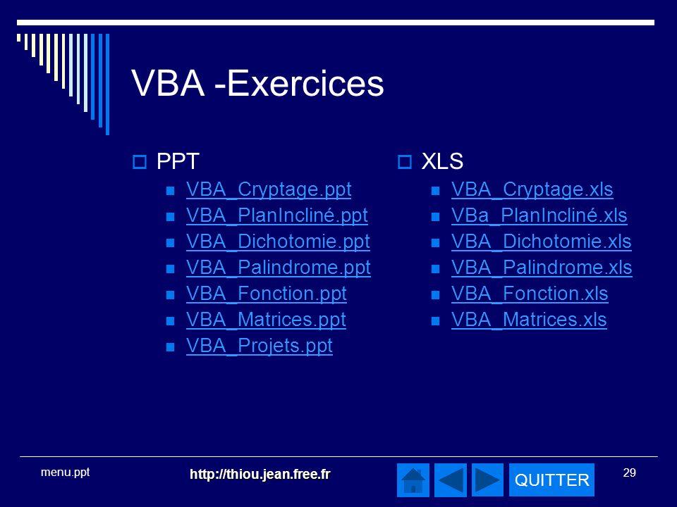 QUITTER http://thiou.jean.free.fr 29 menu.ppt VBA -Exercices PPT VBA_Cryptage.ppt VBA_PlanIncliné.ppt VBA_Dichotomie.ppt VBA_Palindrome.ppt VBA_Fonction.ppt VBA_Matrices.ppt VBA_Projets.ppt XLS VBA_Cryptage.xls VBa_PlanIncliné.xls VBA_Dichotomie.xls VBA_Palindrome.xls VBA_Fonction.xls VBA_Matrices.xls