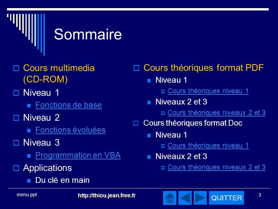 QUITTER http://thiou.jean.free.fr 3 menu.ppt Sommaire Cours multimedia (CD-ROM) Niveau 1 Fonctions de base Niveau 2 Fonctions évoluées Niveau 3 Programmation en VBA Applications Du clé en main Cours théoriques format PDF Niveau 1 Cours théoriques niveau 1 Niveaux 2 et 3 Cours théoriques niveaux 2 et 3 Cours théoriques format Doc Niveau 1 Cours théoriques niveau 1 Niveaux 2 et 3 Cours théoriques niveaux 2 et 3