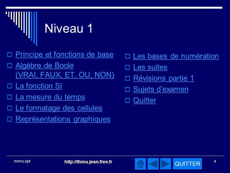 QUITTER http://thiou.jean.free.fr 4 menu.ppt Niveau 1 Principe et fonctions de base Algèbre de Boole (VRAI, FAUX, ET, OU, NON) Algèbre de Boole (VRAI, FAUX, ET, OU, NON) La fonction SI La mesure du temps Le formatage des cellules Représentations graphiques Les bases de numération Les suites Révisions partie 1 Sujets dexamen Quitter