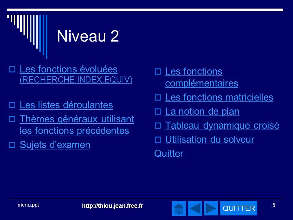QUITTER http://thiou.jean.free.fr 5 menu.ppt Niveau 2 Les fonctions évoluées (RECHERCHE,INDEX,EQUIV) Les fonctions évoluées (RECHERCHE,INDEX,EQUIV) Les listes déroulantes Thèmes généraux utilisant les fonctions précédentes Thèmes généraux utilisant les fonctions précédentes Sujets dexamen Les fonctions complémentaires Les fonctions complémentaires Les fonctions matricielles La notion de plan Tableau dynamique croisé Utilisation du solveur Quitter