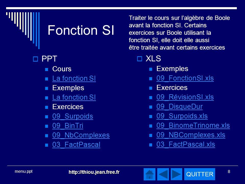 QUITTER http://thiou.jean.free.fr 8 menu.ppt Fonction SI PPT Cours La fonction SI Exemples La fonction SI Exercices 09_Surpoids 09_BinTri 09_NbComplexes 03_FactPascal XLS Exemples 09_FonctionSI.xls Exercices 09_RévisionSI.xls 09_DisqueDur 09_Surpoids.xls 09_BinomeTrinome.xls 09_NBComplexes.xls 03_FactPascal.xls Traiter le cours sur lalgèbre de Boole avant la fonction SI.