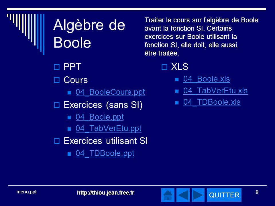 QUITTER http://thiou.jean.free.fr 9 menu.ppt Algèbre de Boole PPT Cours 04_BooleCours.ppt Exercices (sans SI) 04_Boole.ppt 04_TabVerEtu.ppt Exercices utilisant SI 04_TDBoole.ppt XLS 04_Boole.xls 04_TabVerEtu.xls 04_TDBoole.xls Traiter le cours sur lalgèbre de Boole avant la fonction SI.