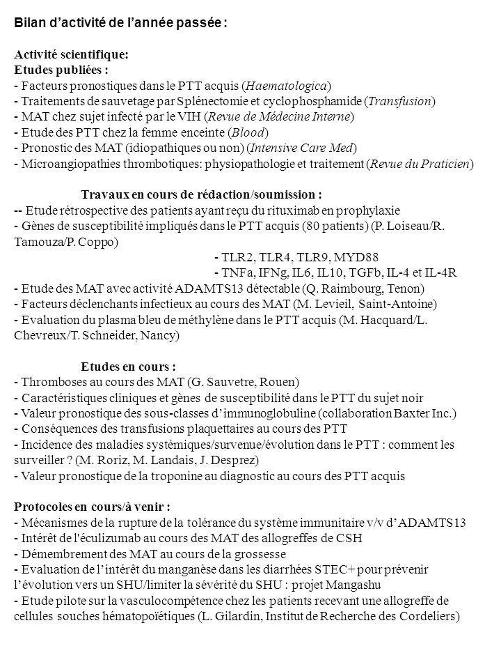 Bilan dactivité de lannée passée : Activité scientifique: Etudes publiées : - Facteurs pronostiques dans le PTT acquis (Haematologica) - Traitements de sauvetage par Splénectomie et cyclophosphamide (Transfusion) - MAT chez sujet infecté par le VIH (Revue de Médecine Interne) - Etude des PTT chez la femme enceinte (Blood) - Pronostic des MAT (idiopathiques ou non) (Intensive Care Med) - Microangiopathies thrombotiques: physiopathologie et traitement (Revue du Praticien) Travaux en cours de rédaction/soumission : -- Etude rétrospective des patients ayant reçu du rituximab en prophylaxie - Gènes de susceptibilité impliqués dans le PTT acquis (80 patients) (P.