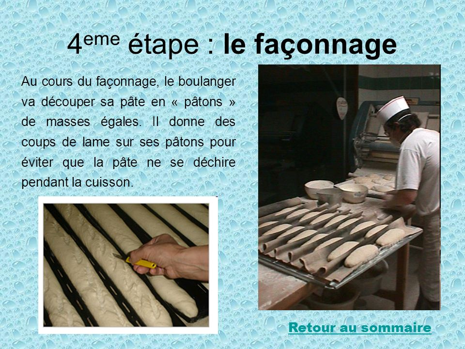 4 eme étape : le façonnage Au cours du façonnage, le boulanger va découper sa pâte en « pâtons » de masses égales. Il donne des coups de lame sur ses