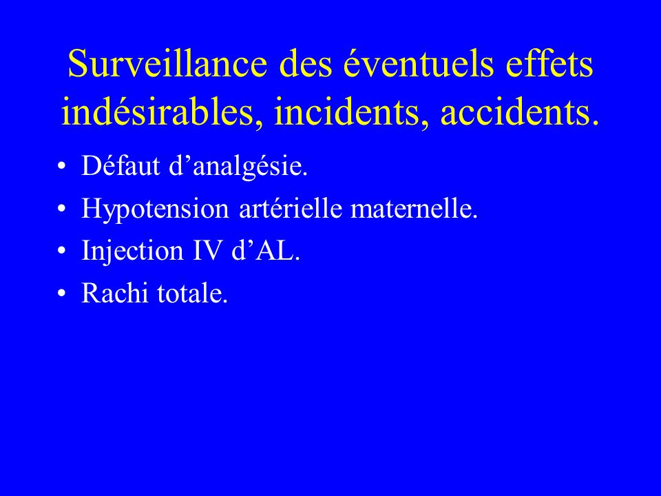 Surveillance des éventuels effets indésirables, incidents, accidents. Défaut danalgésie. Hypotension artérielle maternelle. Injection IV dAL. Rachi to