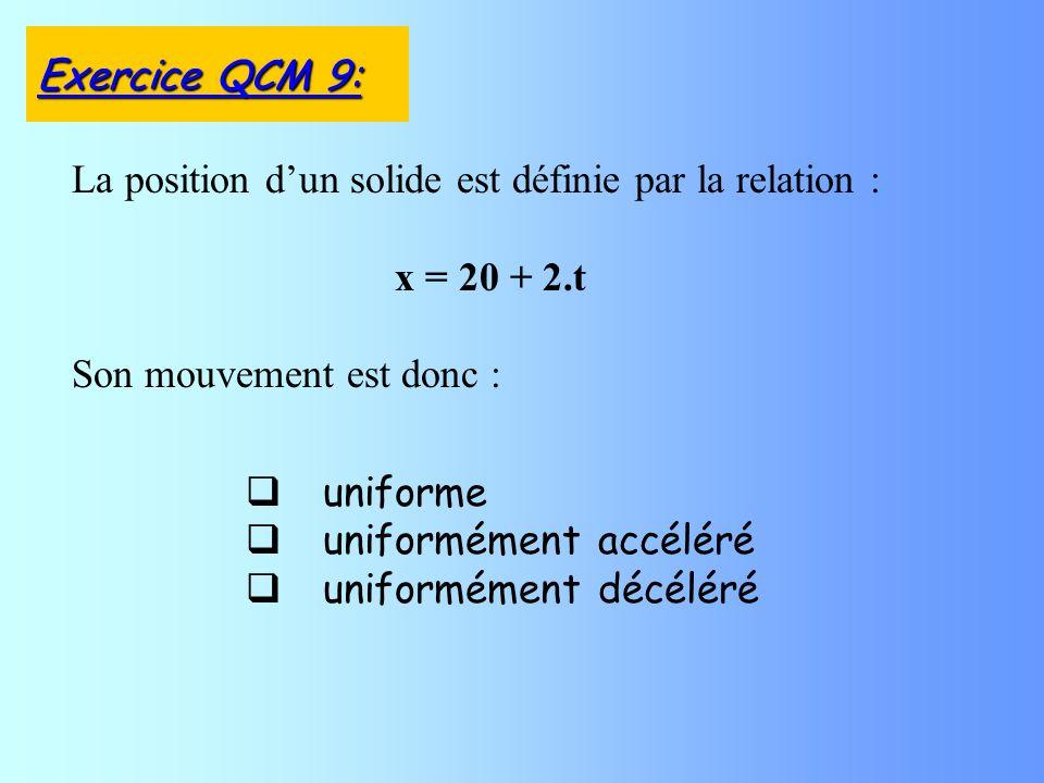uniforme uniformément accéléré uniformément décéléré La position dun solide est définie par la relation : x = 20 + 2.t Son mouvement est donc : Exercice QCM 9: