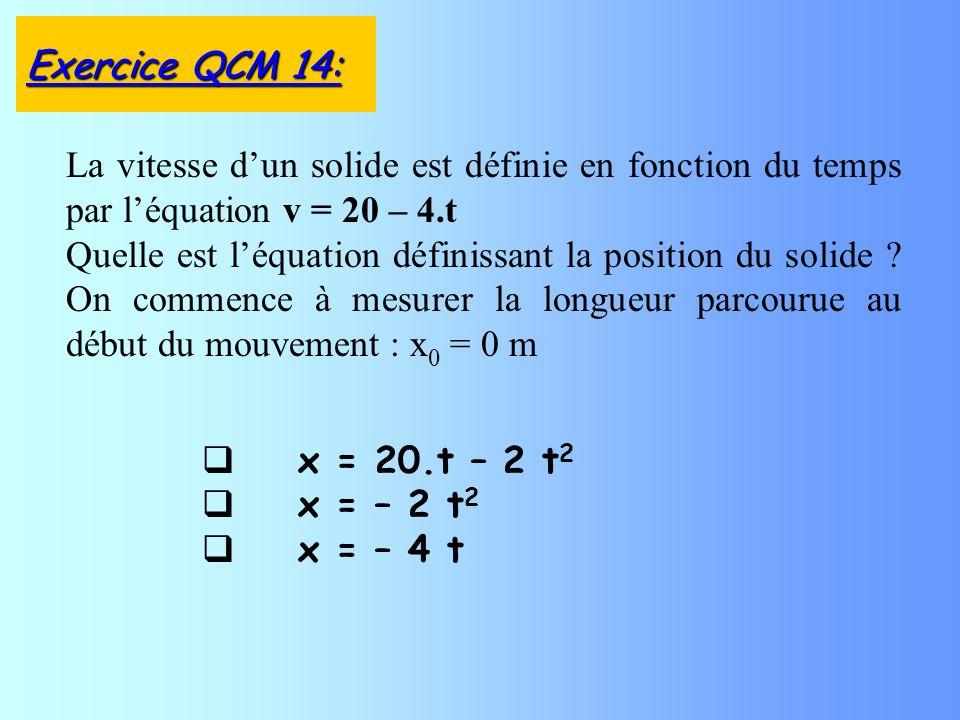 x = 20.t – 2 t 2 x = – 2 t 2 x = – 4 t La vitesse dun solide est définie en fonction du temps par léquation v = 20 – 4.t Quelle est léquation définissant la position du solide .