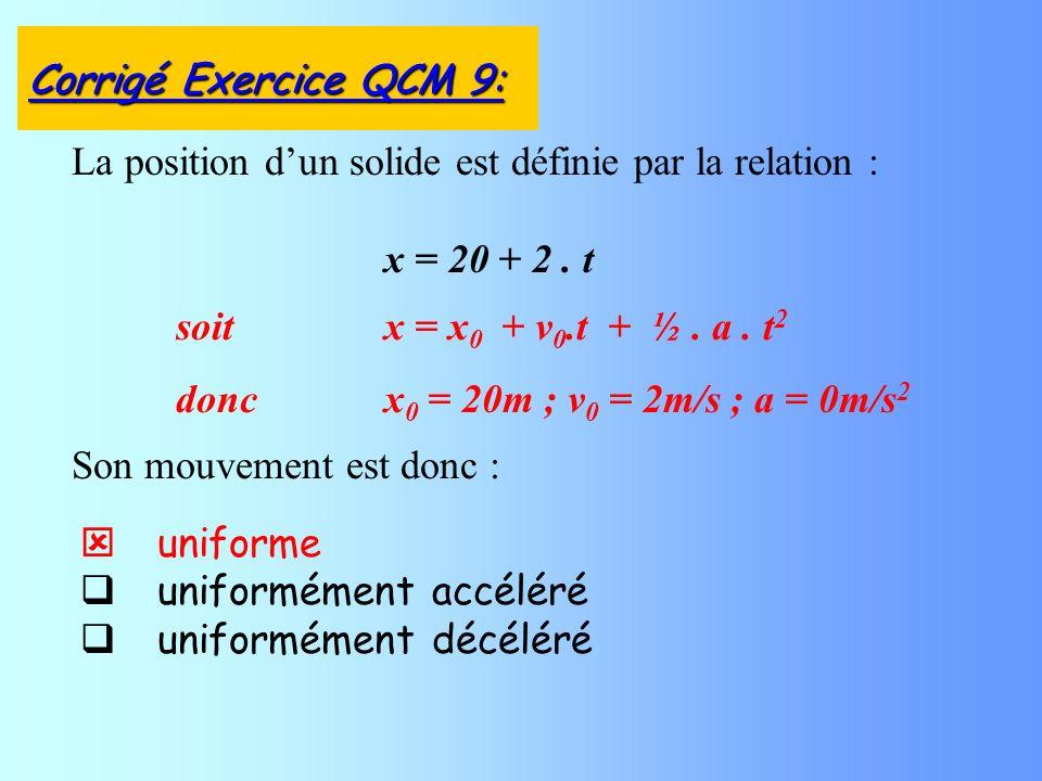 uniforme uniformément accéléré uniformément décéléré La position dun solide est définie par la relation : x = 20 + 2. t Corrigé Exercice QCM 9: soitx