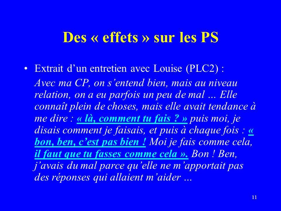 11 Des « effets » sur les PS Extrait dun entretien avec Louise (PLC2) : Avec ma CP, on sentend bien, mais au niveau relation, on a eu parfois un peu de mal … Elle connaît plein de choses, mais elle avait tendance à me dire : « là, comment tu fais .