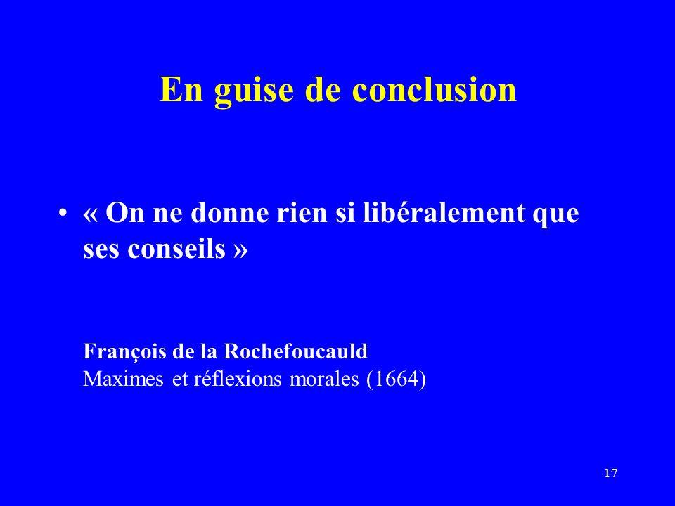 17 En guise de conclusion « On ne donne rien si libéralement que ses conseils » François de la Rochefoucauld Maximes et réflexions morales (1664)