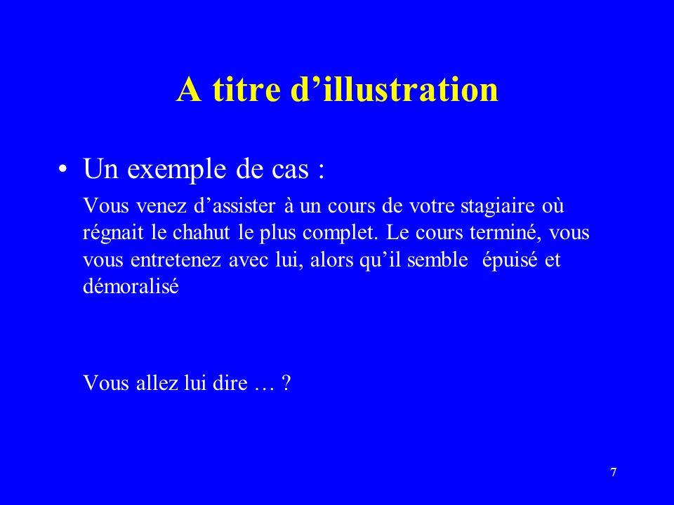 7 A titre dillustration Un exemple de cas : Vous venez dassister à un cours de votre stagiaire où régnait le chahut le plus complet.